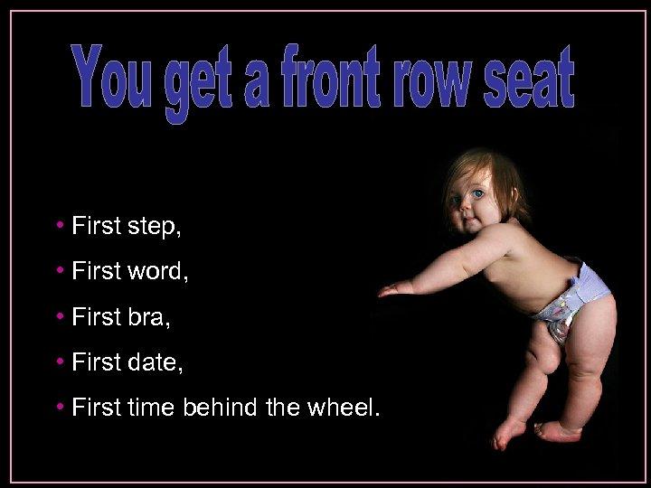 • First step, • First word, • First bra, • First date, •