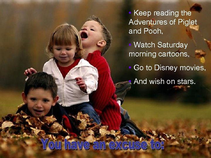 • Keep reading the Adventures of Piglet and Pooh, • Watch Saturday morning