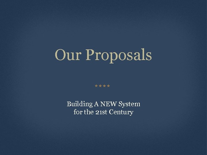 Our Proposals Building A NEW System for the 21 st Century