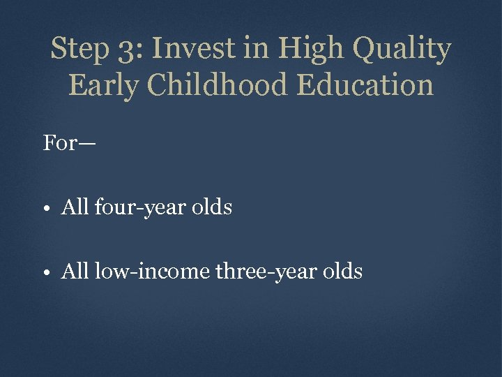 Step 3: Invest in High Quality Early Childhood Education For— • All four-year olds