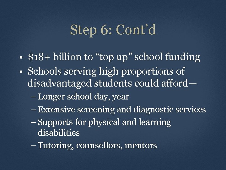"Step 6: Cont'd • $18+ billion to ""top up"" school funding • Schools serving"