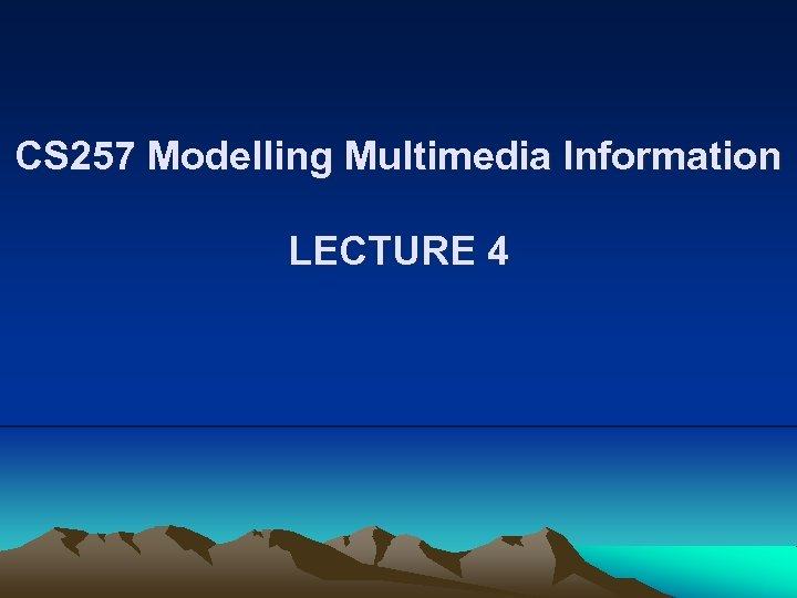 CS 257 Modelling Multimedia Information LECTURE 4