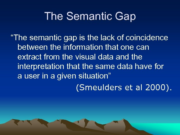 "The Semantic Gap ""The semantic gap is the lack of coincidence between the information"