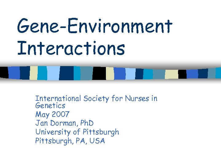 Gene-Environment Interactions International Society for Nurses in Genetics May 2007 Jan Dorman, Ph. D