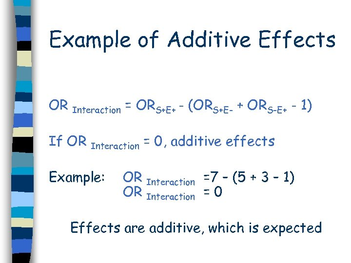 Example of Additive Effects OR Interaction = ORS+E+ - (ORS+E- + ORS-E+ - 1)