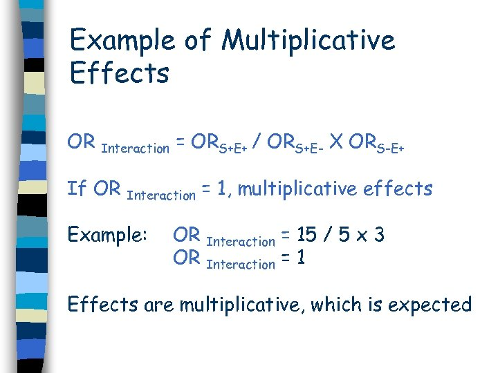 Example of Multiplicative Effects OR Interaction = ORS+E+ / ORS+E- X ORS-E+ If OR