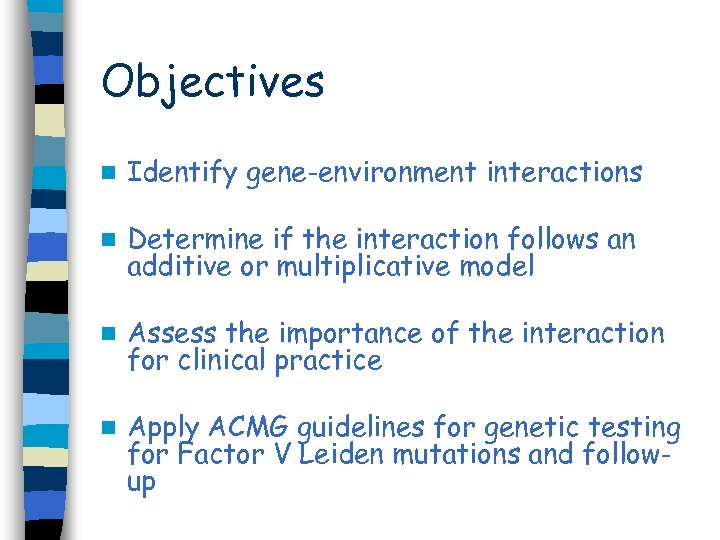 Objectives n Identify gene-environment interactions n Determine if the interaction follows an additive or