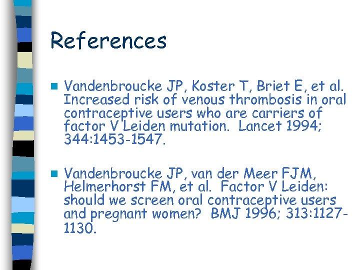 References n Vandenbroucke JP, Koster T, Briet E, et al. Increased risk of venous