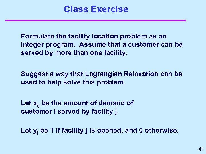 Class Exercise Formulate the facility location problem as an integer program. Assume that a