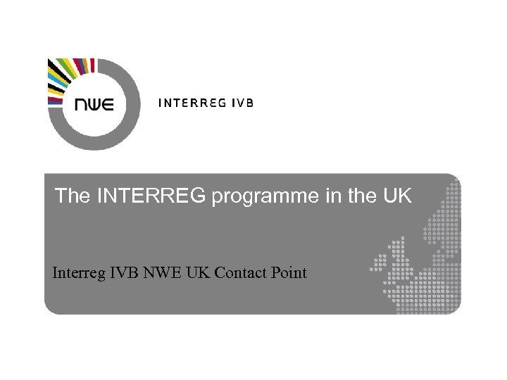 The INTERREG programme in the UK Interreg IVB NWE UK Contact Point