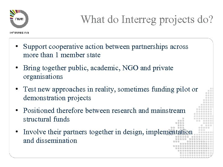What do Interreg projects do? • Support cooperative action between partnerships across more than