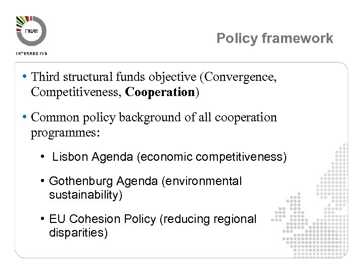 Policy framework • Third structural funds objective (Convergence, Competitiveness, Cooperation) • Common policy background
