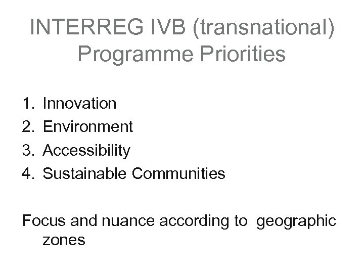 INTERREG IVB (transnational) Programme Priorities 1. 2. 3. 4. Innovation Environment Accessibility Sustainable Communities