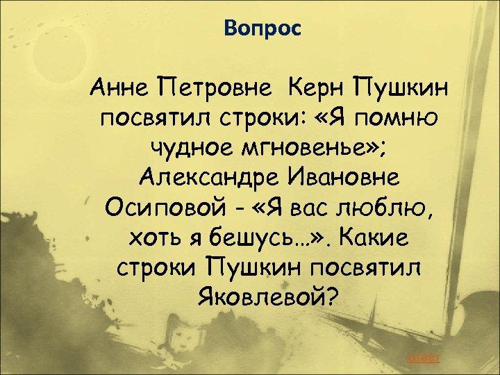 Вопрос Анне Петровне Керн Пушкин посвятил строки: «Я помню чудное мгновенье» ; Александре Ивановне
