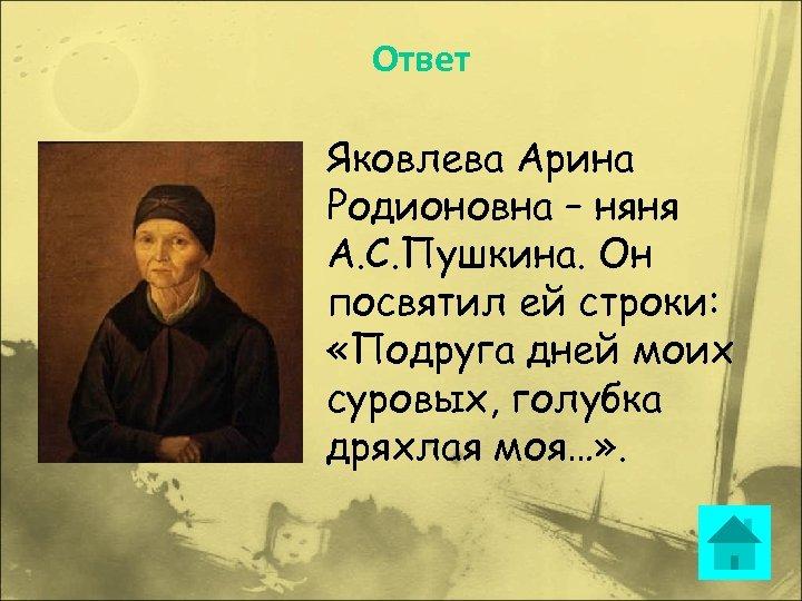 Ответ Яковлева Арина Родионовна – няня А. С. Пушкина. Он посвятил ей строки: «Подруга