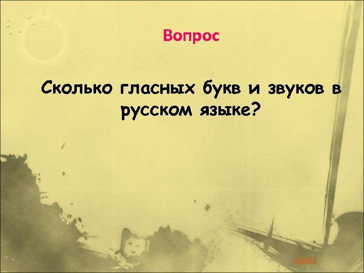 Вопрос Сколько гласных букв и звуков в русском языке? ответ