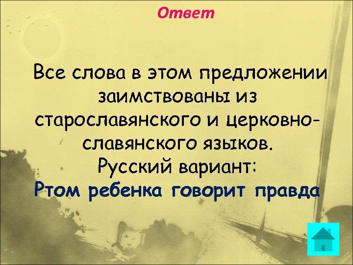 Ответ Все слова в этом предложении заимствованы из старославянского и церковнославянского языков. Русский вариант: