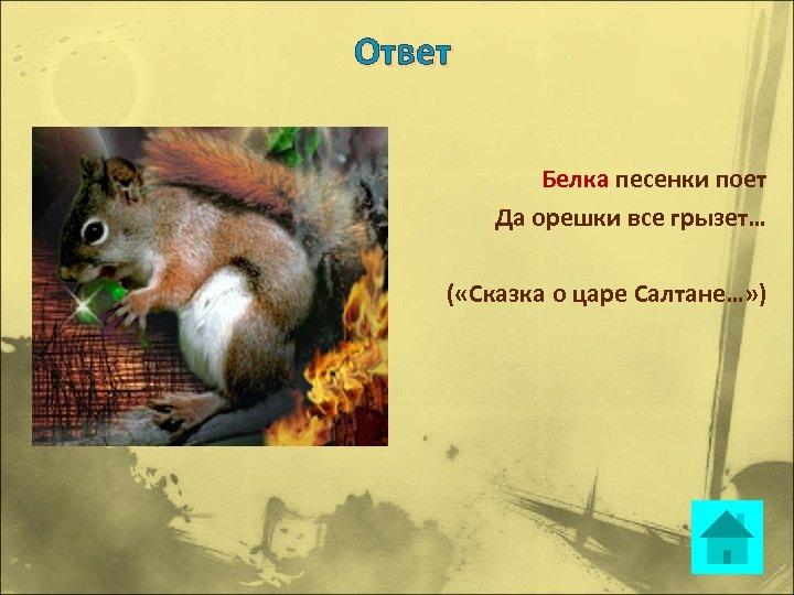 Ответ Белка песенки поет Да орешки все грызет… ( «Сказка о царе Салтане…» )