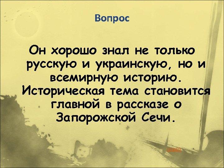 Вопрос Он хорошо знал не только русскую и украинскую, но и всемирную историю. Историческая
