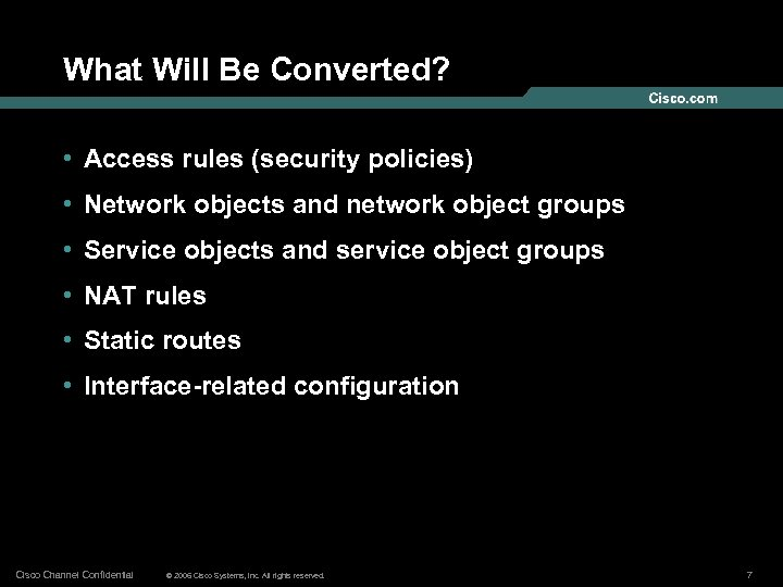 What Will Be Converted? • Access rules (security policies) • Network objects and network
