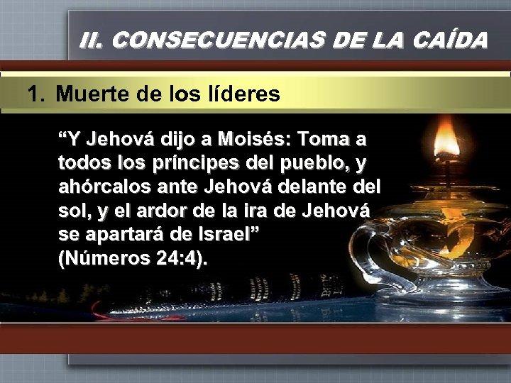 """II. CONSECUENCIAS DE LA CAÍDA 1. Muerte de los líderes """"Y Jehová dijo a"""