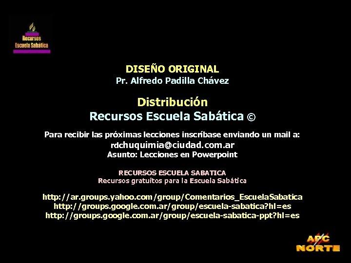 DISEÑO ORIGINAL Pr. Alfredo Padilla Chávez Distribución Recursos Escuela Sabática © Para recibir las