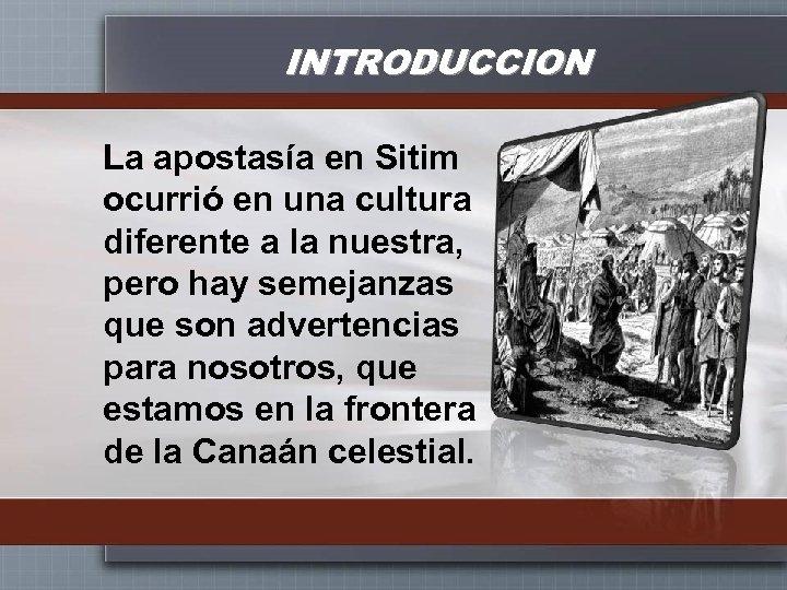 INTRODUCCION La apostasía en Sitim ocurrió en una cultura diferente a la nuestra, pero