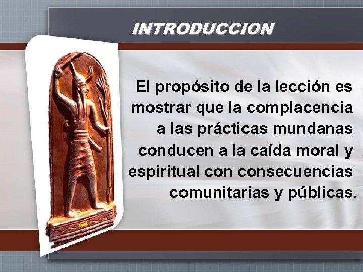 INTRODUCCION El propósito de la lección es mostrar que la complacencia a las prácticas