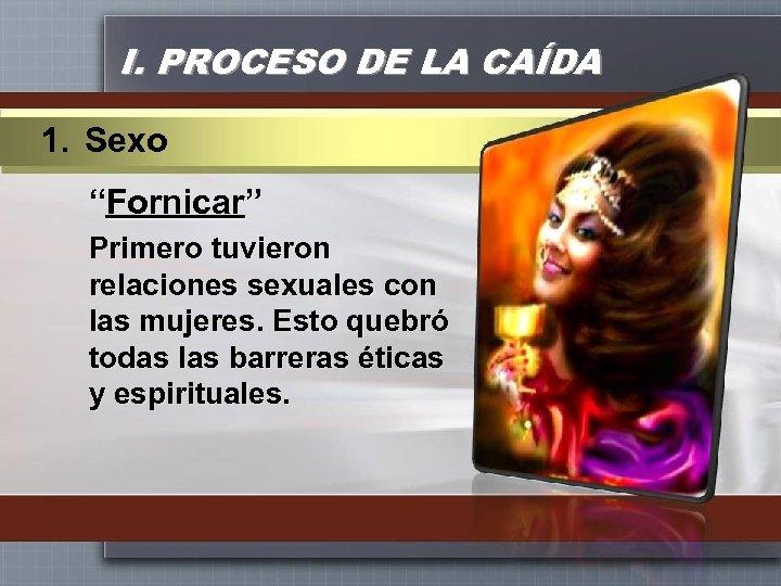 """I. PROCESO DE LA CAÍDA 1. Sexo """"Fornicar"""" Primero tuvieron relaciones sexuales con las"""