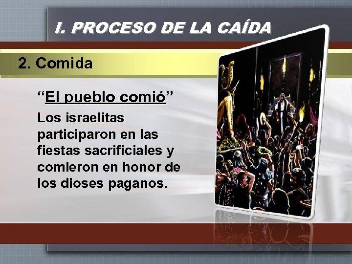 """I. PROCESO DE LA CAÍDA 2. Comida """"El pueblo comió"""" Los israelitas participaron en"""