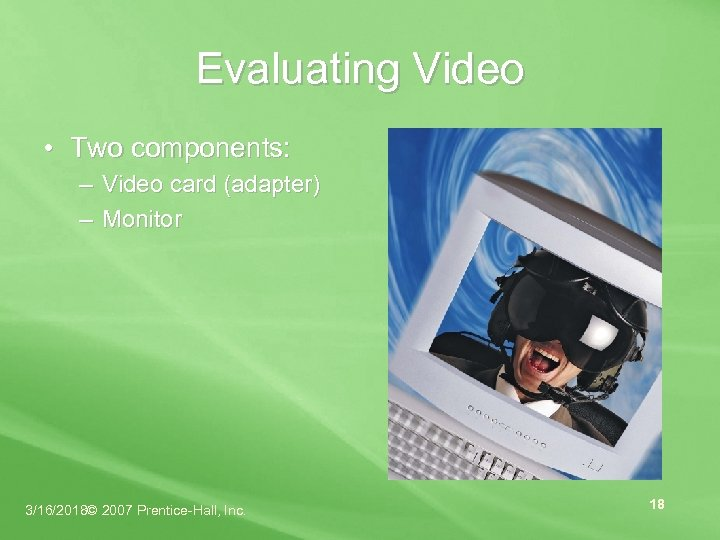 Evaluating Video • Two components: – Video card (adapter) – Monitor 3/16/2018© 2007 Prentice-Hall,