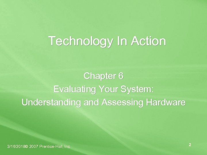 Technology In Action Chapter 6 Evaluating Your System: Understanding and Assessing Hardware 3/16/2018© 2007