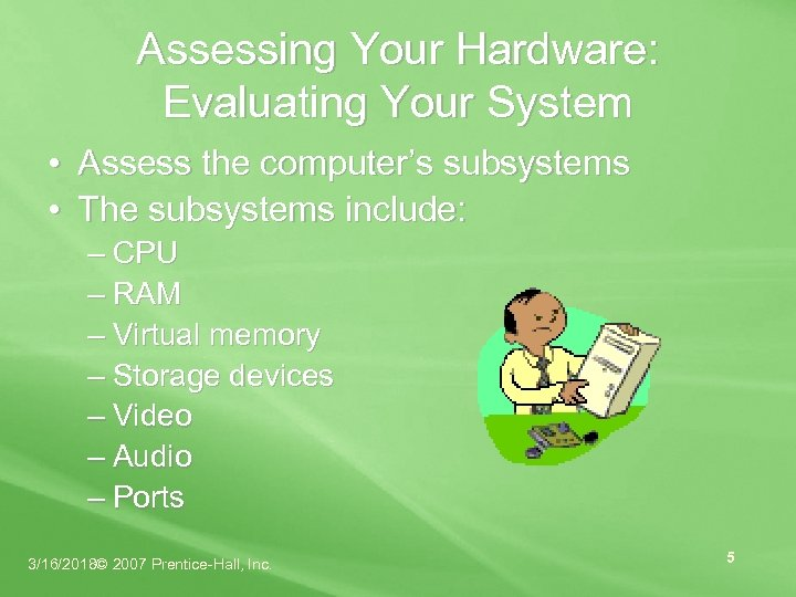 Assessing Your Hardware: Evaluating Your System • Assess the computer's subsystems • The subsystems