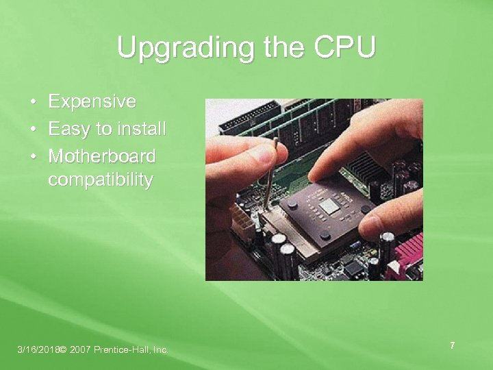 Upgrading the CPU • Expensive • Easy to install • Motherboard compatibility 3/16/2018© 2007