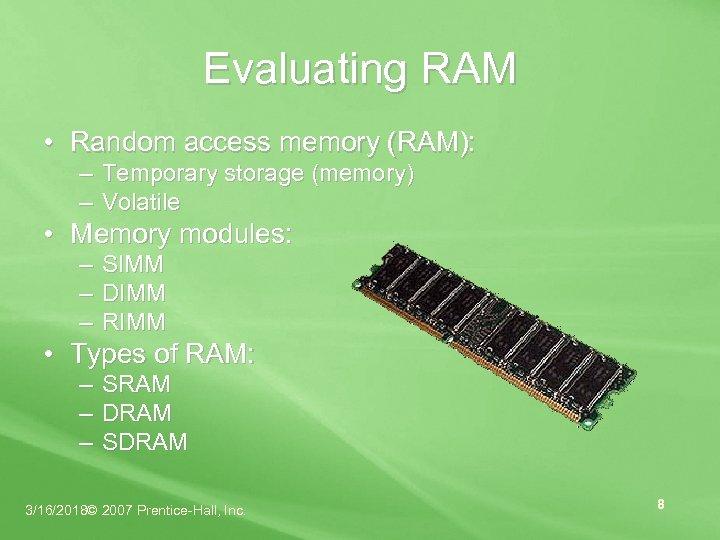 Evaluating RAM • Random access memory (RAM): – Temporary storage (memory) – Volatile •