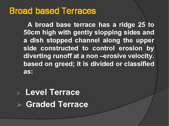 Broad based Terraces A broad base terrace has a ridge 25 to 50 cm