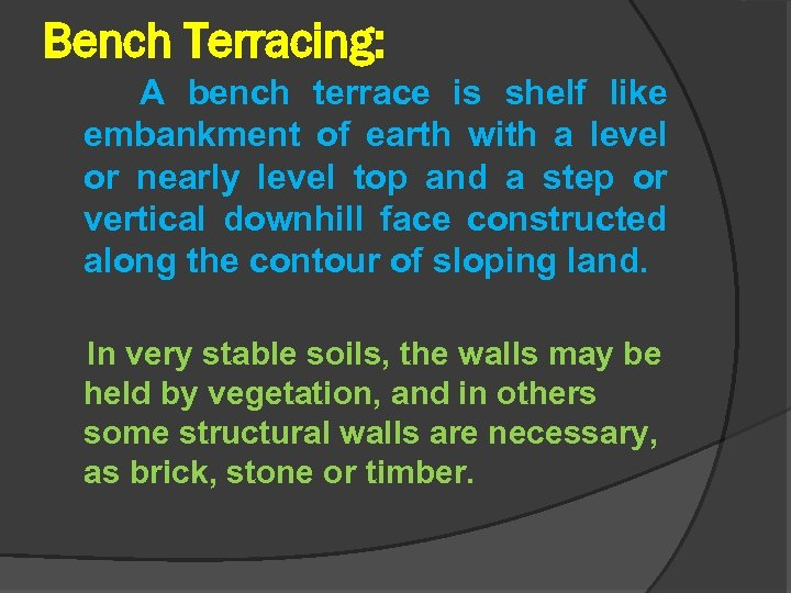 Bench Terracing: A bench terrace is shelf like embankment of earth with a level