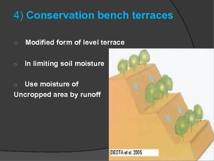4) Conservation bench terraces o Modified form of level terrace o In limiting soil