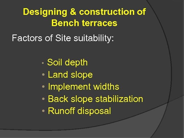 Designing & construction of Bench terraces Factors of Site suitability: • Soil depth •