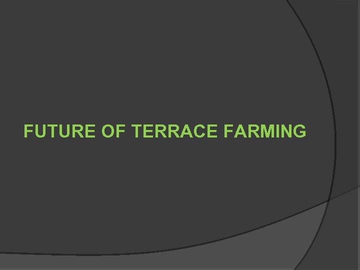FUTURE OF TERRACE FARMING