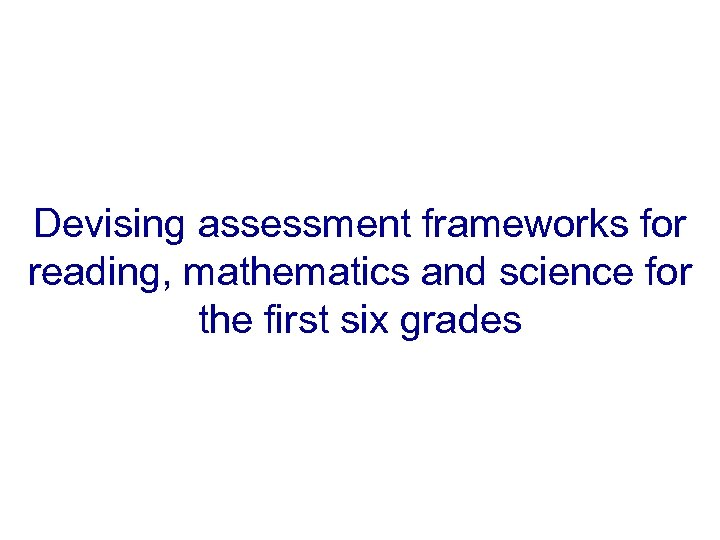 Devising assessment frameworks for reading, mathematics and science for the first six grades