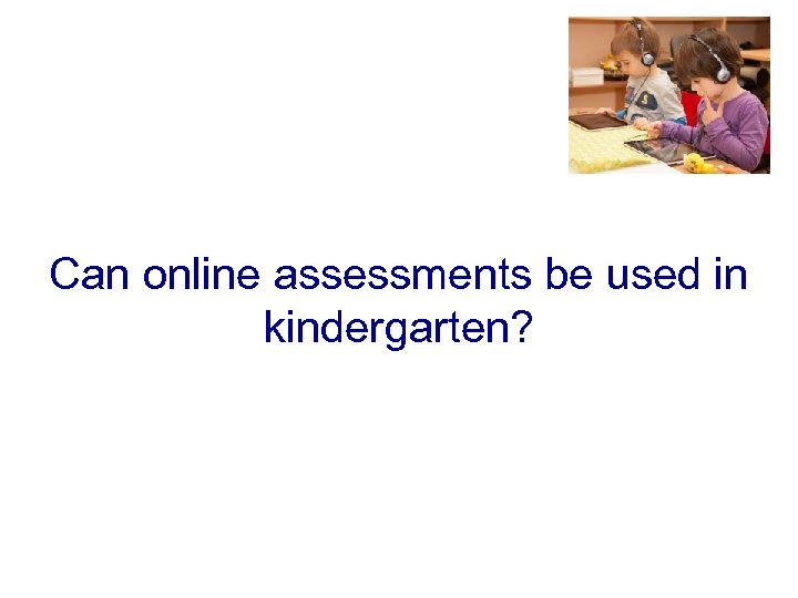 Can online assessments be used in kindergarten?
