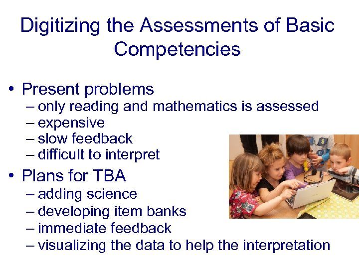 Digitizing the Assessments of Basic Competencies • Present problems – only reading and mathematics