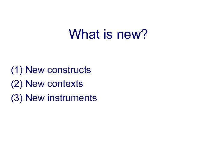 What is new? (1) New constructs (2) New contexts (3) New instruments