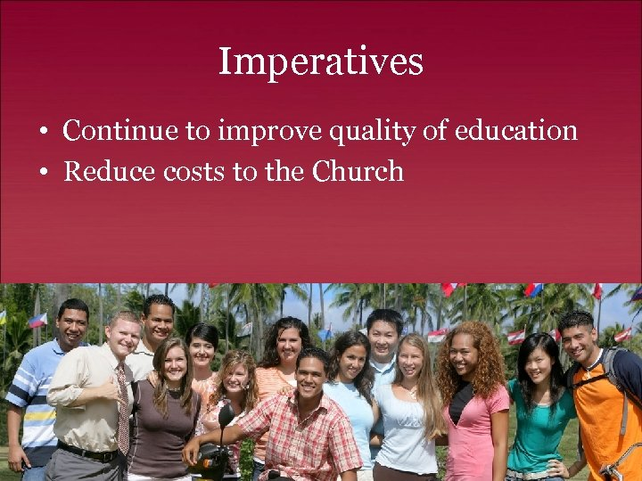 Imperatives • Continue to improve quality of education • Reduce costs to the Church