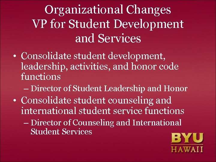 Organizational Changes VP for Student Development and Services • Consolidate student development, leadership, activities,
