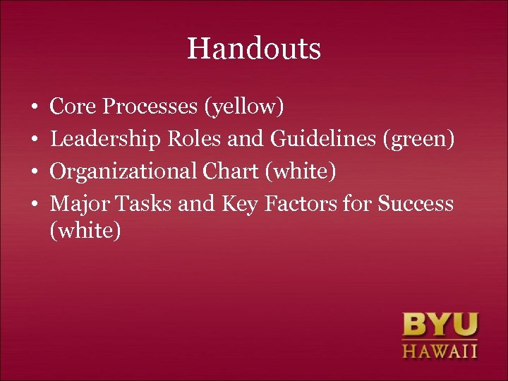 Handouts • • Core Processes (yellow) Leadership Roles and Guidelines (green) Organizational Chart (white)
