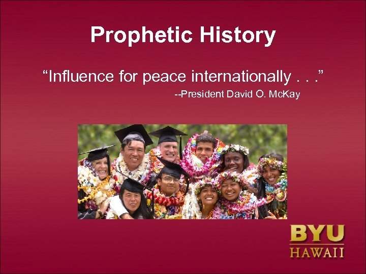 "Prophetic History ""Influence for peace internationally. . . "" --President David O. Mc. Kay"
