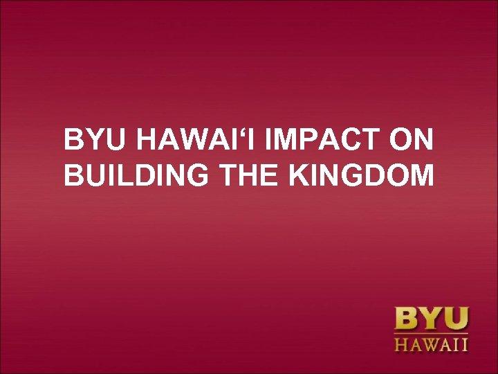 BYU HAWAI'I IMPACT ON BUILDING THE KINGDOM