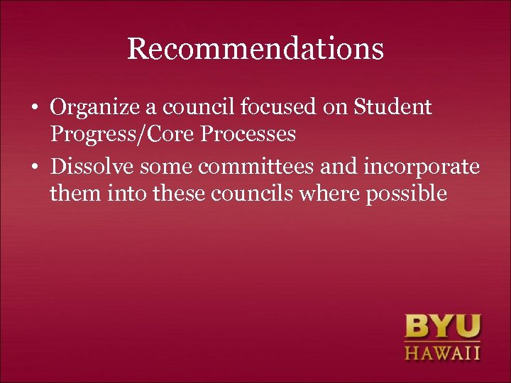 Recommendations • Organize a council focused on Student Progress/Core Processes • Dissolve some committees